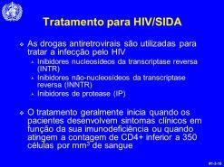 As drogas antiretrovirais são utilizadas para tratar a infecção pelo HIV. Inibidores nucleosídeos da transcriptase reversa (INTR) Inibidores não-nucleosídeos da transcriptase reversa (INNTR) Inibidores de protease (IP) O tratamento geralmente inicia quando os pacientes desenvolvem sintomas clínicos em função da sua imunodeficiência ou quando atingem a contagem de CD4+ inferior a 350 células por mm3 de sangue. #